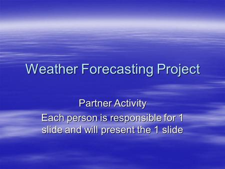 Weather Forecasting Project Partner Activity Each person is responsible for 1 slide and will present the 1 slide.