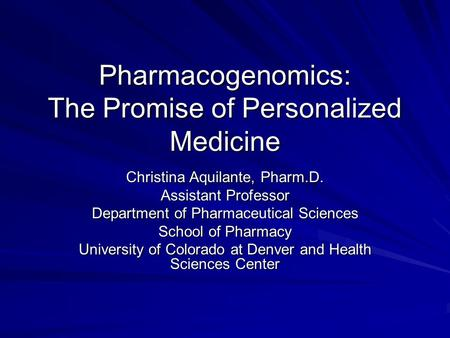 Pharmacogenomics: The Promise of Personalized Medicine Christina Aquilante, Pharm.D. Assistant Professor Department of Pharmaceutical Sciences School of.