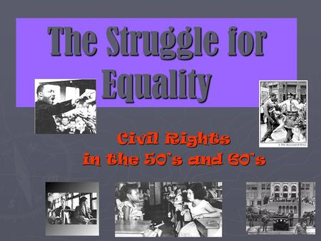 The Struggle for Equality Civil Rights in the 50s and 60s.