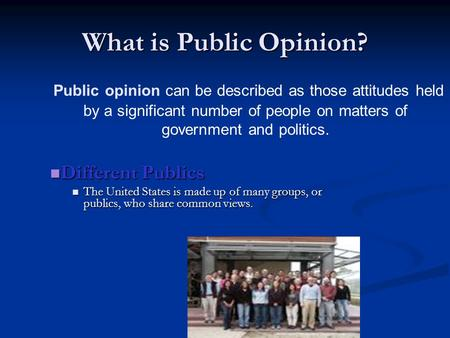 Public opinion can be described as those attitudes held by a significant number of people on matters of government and politics. What is Public Opinion?