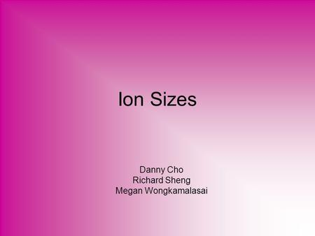 Ion Sizes Danny Cho Richard Sheng Megan Wongkamalasai.