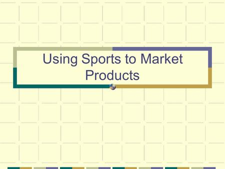 Using Sports to Market Products. Audience Typical Young market-X Games Baby Boomers-personal fitness.