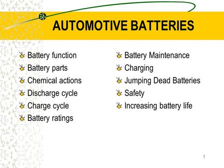 1 AUTOMOTIVE BATTERIES Battery function Battery parts Chemical actions Discharge cycle Charge cycle Battery ratings Battery Maintenance Charging Jumping.