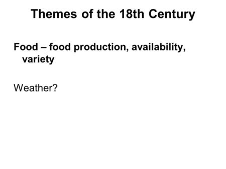 Themes of the 18th Century Food – food production, availability, variety Weather?