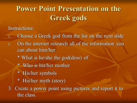 Power Point Presentation on the Greek gods Instructions: 1. Choose a Greek god from the list on the next slide 2. On the internet research all of the information.