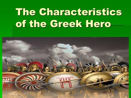 The Characteristics of the Greek Hero. When you think of the word hero, what comes to mind? Masked men in spandex, tights, and capes? Masked men in spandex,
