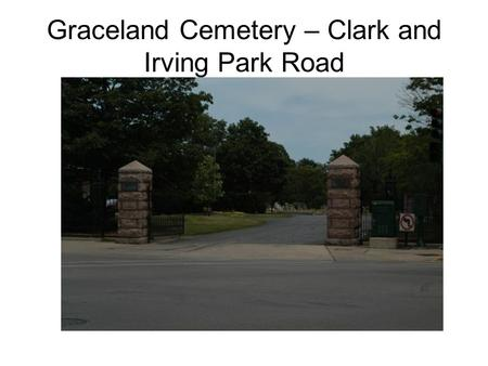 Graceland Cemetery – Clark and Irving Park Road. Eli Williams and Family – many died in the Iriquois Theatre Fire in 1911.