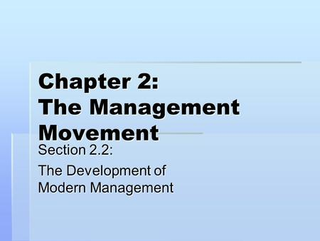 Chapter 2: The Management Movement Section 2.2: The Development of Modern Management.