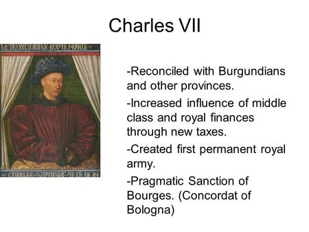 Charles VII -Reconciled with Burgundians and other provinces. -Increased influence of middle class and royal finances through new taxes. -Created first.