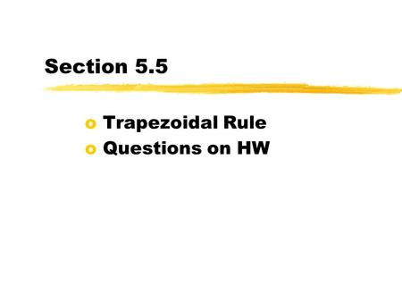 Section 5.5 o Trapezoidal Rule o Questions on HW.