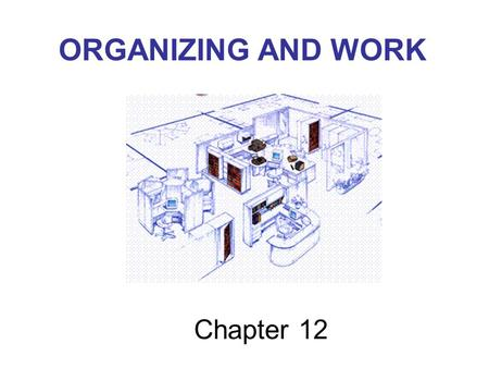 Chapter 12 ORGANIZING AND WORK. Management Talk We believe that all people want to be involved in decisions that affect them, care about their jobs and.