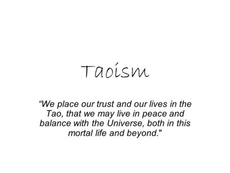 Taoism We place our trust and our lives in the Tao, that we may live in peace and balance with the Universe, both in this mortal life and beyond.