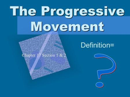 The Progressive Movement Definition= Chapter 17 Section 1 & 2 To insert your company logo on this slide From the Insert Menu Select Picture Locate your.