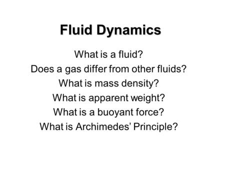 Fluid Dynamics What is a fluid? Does a gas differ from other fluids? What is mass density? What is apparent weight? What is a buoyant force? What is Archimedes.