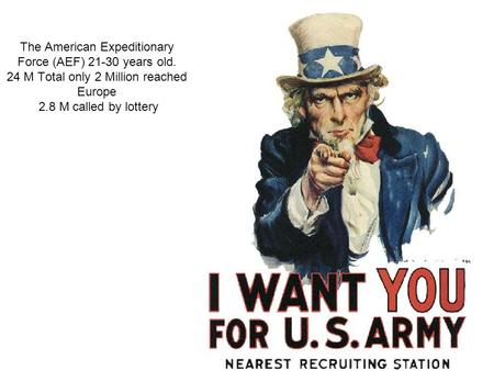 The American Expeditionary Force (AEF) 21-30 years old. 24 M Total only 2 Million reached Europe 2.8 M called by lottery.