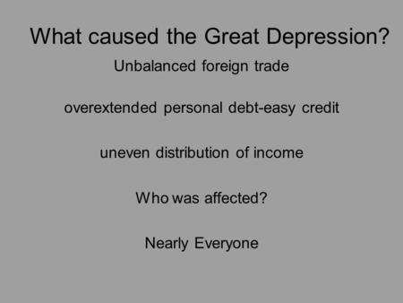 What caused the Great Depression? Unbalanced foreign trade overextended personal debt-easy credit uneven distribution of income Who was affected? Nearly.
