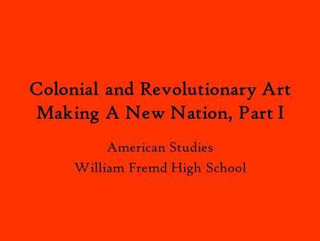 Colonial and Revolutionary Art Making A New Nation, Part I American Studies William Fremd High School.