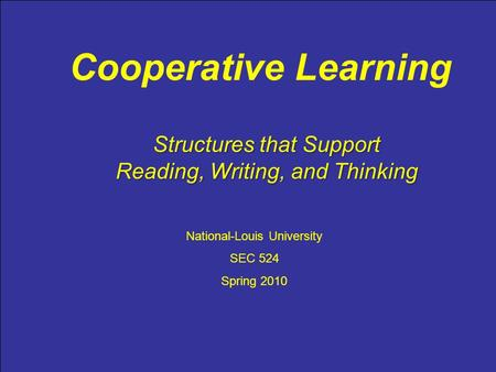 Cooperative Learning National-Louis University SEC 524 Spring 2010 Structures that Support Reading, Writing, and Thinking.