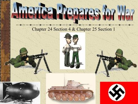 Chapter 24 Section 4 & Chapter 25 Section 1 America Prepares for War Chapter 16 sec 4 America moved away from isolationism. The military began to store.