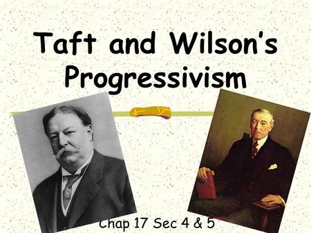 Taft and Wilsons Progressivism Chap 17 Sec 4 & 5.