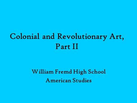 Colonial and Revolutionary Art, Part II William Fremd High School American Studies.