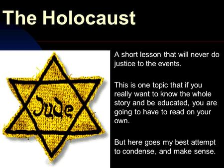 The Holocaust A short lesson that will never do justice to the events. This is one topic that if you really want to know the whole story and be educated,