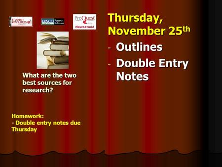 What are the two best sources for research? Thursday, November 25 th - Outlines - Double Entry Notes Homework: - Double entry notes due Thursday.