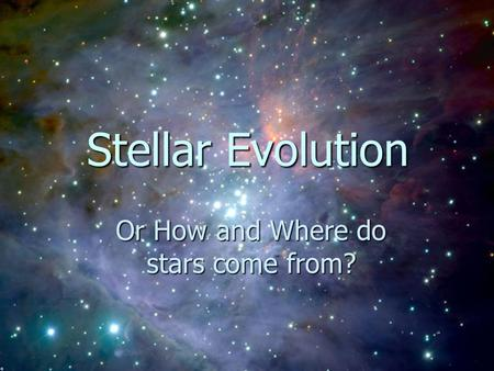 Stellar Evolution Stellar Evolution Or How and Where do stars come from?