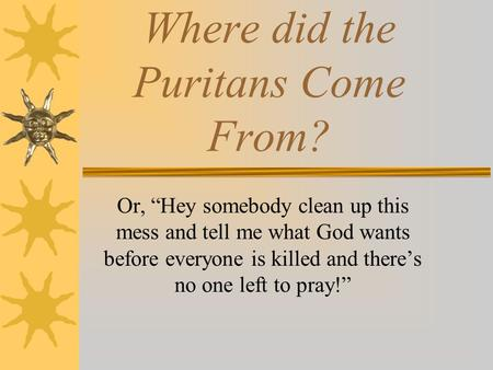 Where did the Puritans Come From? Or, Hey somebody clean up this mess and tell me what God wants before everyone is killed and theres no one left to pray!