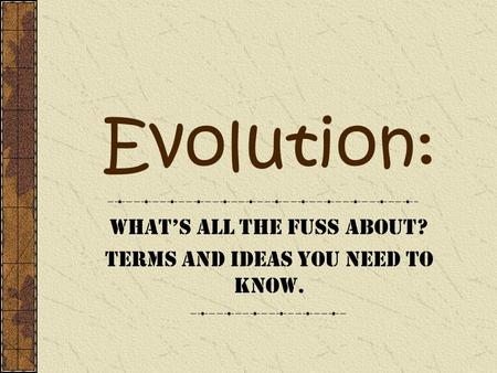 Evolution: Whats all the fuss about? Terms and Ideas you need to know.