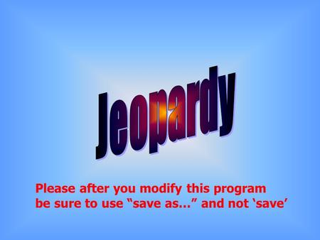 Please after you modify this program be sure to use save as… and not save.