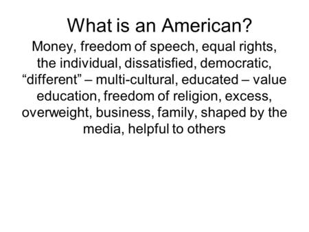 "What is an American? Money, freedom of speech, equal rights, the individual, dissatisfied, democratic, ""different"" – multi-cultural, educated – value education,"
