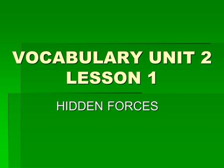 VOCABULARY UNIT 2 LESSON 1 HIDDEN FORCES. hidden it is an ADJECTIVE it is an ADJECTIVE it means when you cant see something; out of sight. To be placed.