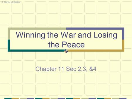 Winning the War and Losing the Peace Chapter 11 Sec 2,3, &4 © Shawn McCusker.