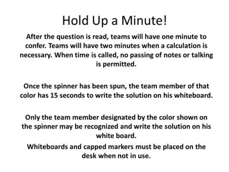Hold Up a Minute! After the question is read, teams will have one minute to confer. Teams will have two minutes when a calculation is necessary. When time.