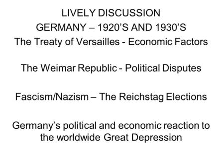 LIVELY DISCUSSION GERMANY – 1920S AND 1930S The Treaty of Versailles - Economic Factors The Weimar Republic - Political Disputes Fascism/Nazism – The Reichstag.