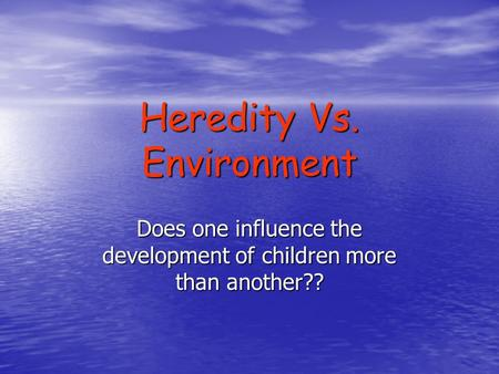 Heredity Vs. Environment Does one influence the development of children more than another??