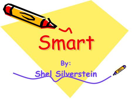 SmartSmart By: Shel Silverstein. My dad gave me one dollar bill Cause Im his smartest son, And I swapped it for two shiny quarters Cause two is more than.