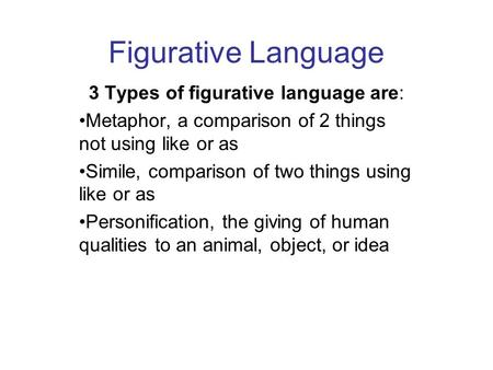 Figurative Language 3 Types of figurative language are: Metaphor, a comparison of 2 things not using like or as Simile, comparison of two things using.