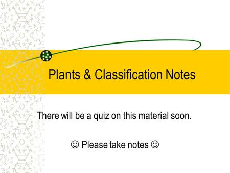 Plants & Classification Notes There will be a quiz on this material soon. Please take notes.