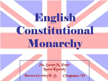 Ms. Susan M. Pojer Laura Kennedy Horace Greeley H. S. Chappaqua, NY English Constitutional Monarchy.