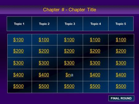 Chapter # - Chapter Title $100 $200 $300 $400 $500 $100$100$100 $200 $300 $400$na$400 $500 Topic 1Topic 2Topic 3Topic 4 Topic 5 FINAL ROUND.