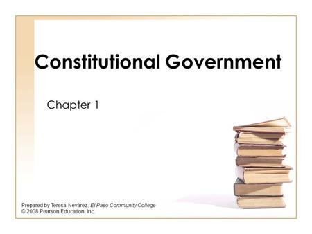 Constitutional Government Chapter 1 Prepared by Teresa Nevárez, El Paso Community College © 2008 Pearson Education, Inc.