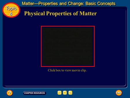 Physical Properties of Matter MatterProperties and Change: Basic Concepts Topic 4 Topic 4 Click box to view movie clip.