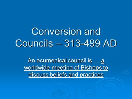 Conversion and Councils – 313-499 AD An ecumenical council is … a worldwide meeting of Bishops to discuss beliefs and practices.