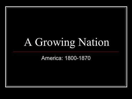 A Growing Nation America: 1800-1870. Major Historical Events 1803 Louisiana Purchase (LA to Rocky Mountains) 1812 US declares war on Great Britain- no.