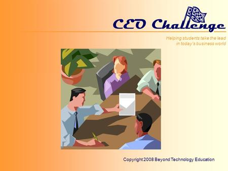 Helping students take the lead in todays business world CEO Challenge Helping students take the lead in todays business world Copyright 2008 Beyond Technology.