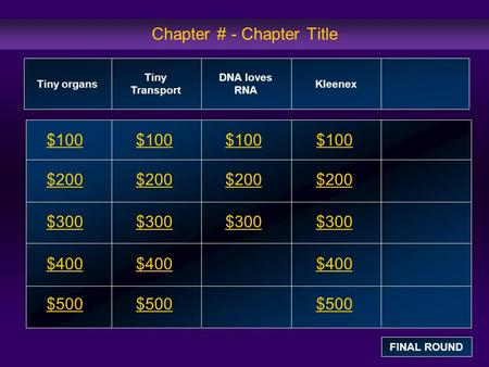 Chapter # - Chapter Title $100 $200 $300 $400 $500 $100$100$100 $200 $300 $400 $500 Tiny organs Tiny Transport DNA loves RNA Kleenex FINAL ROUND.