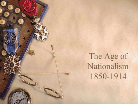 The Age of Nationalism 1850-1914. I.Napoleon III In France A.While early nationalism was liberal and democratic in goals, Napoleon III in France used.