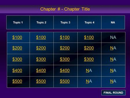Chapter # - Chapter Title $100 $200 $300 $400 $500 $100$100$100NA $200 NANA $300 NANA $400 NANANANA $500 NANANANA Topic 1Topic 2Topic 3Topic 4 NA FINAL.
